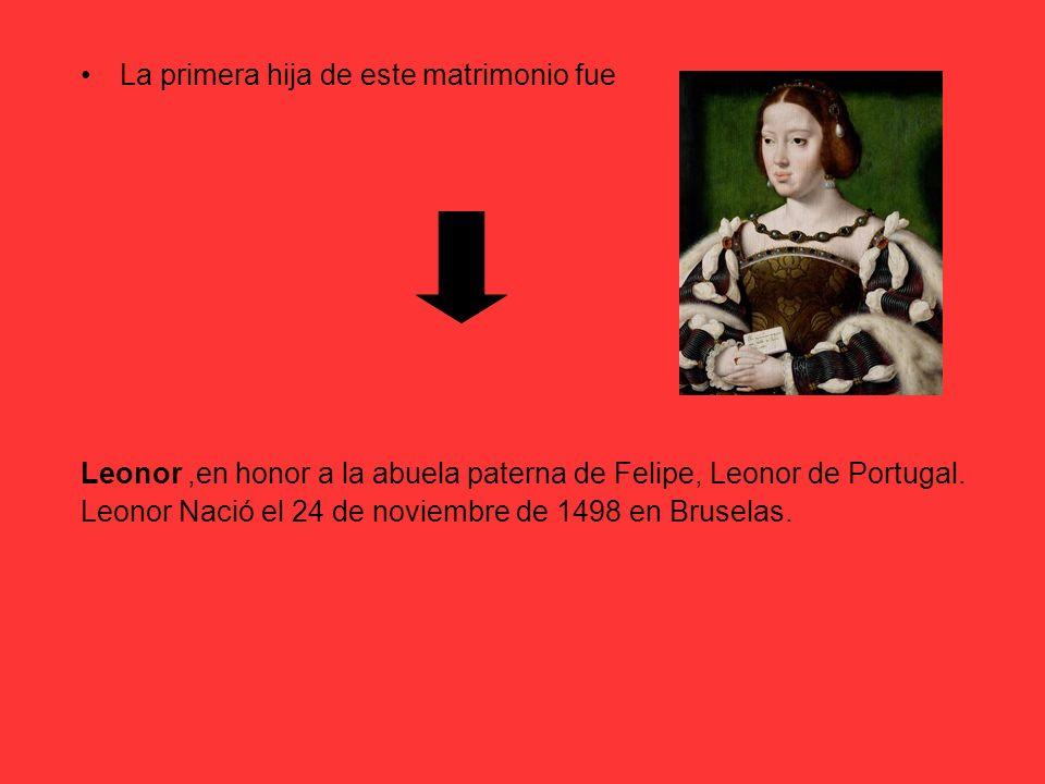 La primera hija de este matrimonio fue Leonor,en honor a la abuela paterna de Felipe, Leonor de Portugal. Leonor Nació el 24 de noviembre de 1498 en B