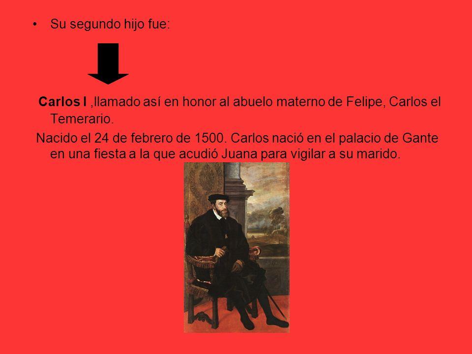 Su segundo hijo fue: Carlos I,llamado así en honor al abuelo materno de Felipe, Carlos el Temerario. Nacido el 24 de febrero de 1500. Carlos nació en