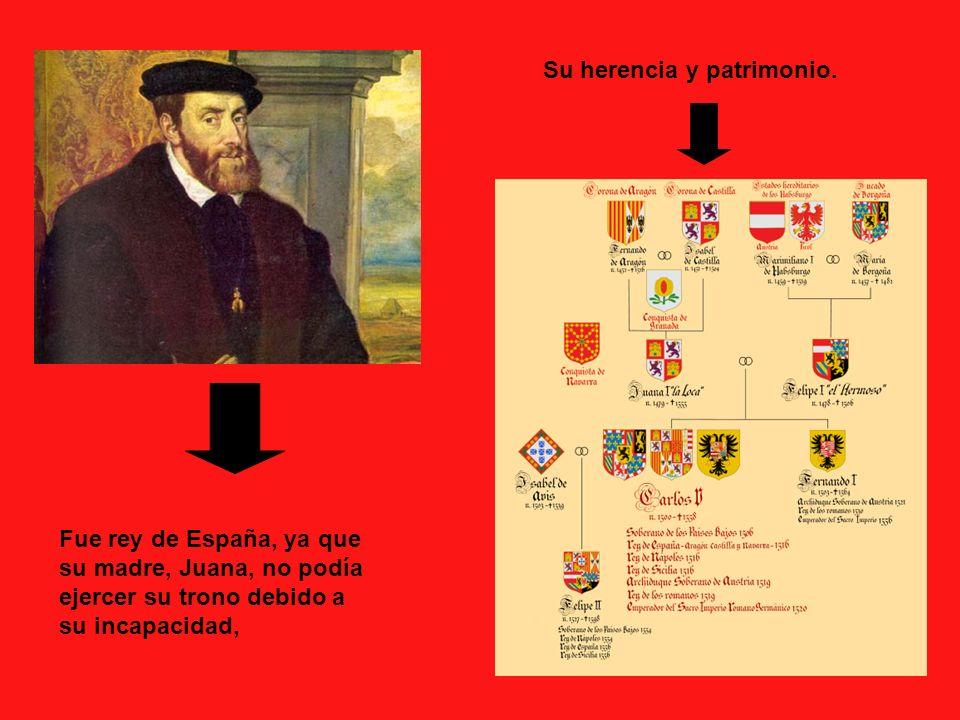 Su herencia y patrimonio. Fue rey de España, ya que su madre, Juana, no podía ejercer su trono debido a su incapacidad,