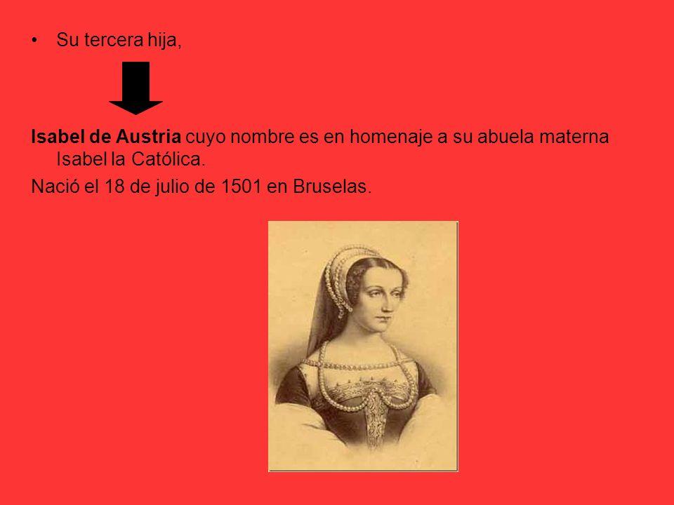 Su tercera hija, Isabel de Austria cuyo nombre es en homenaje a su abuela materna Isabel la Católica. Nació el 18 de julio de 1501 en Bruselas.