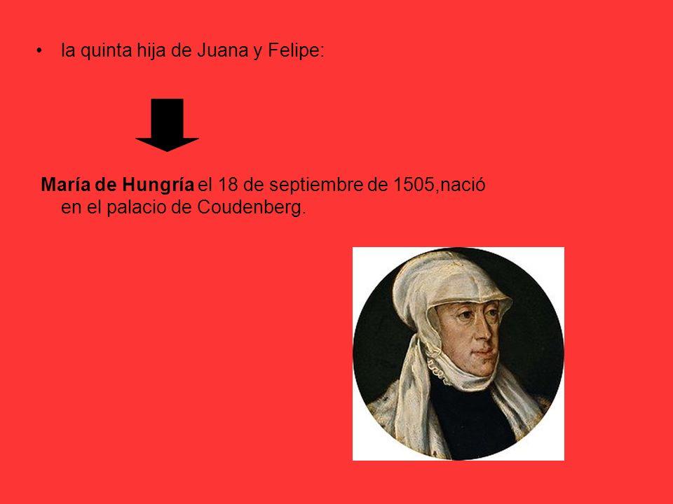 la quinta hija de Juana y Felipe: María de Hungría el 18 de septiembre de 1505,nació en el palacio de Coudenberg.