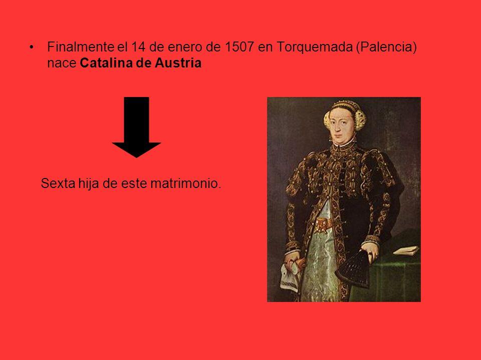 Finalmente el 14 de enero de 1507 en Torquemada (Palencia) nace Catalina de Austria Sexta hija de este matrimonio.