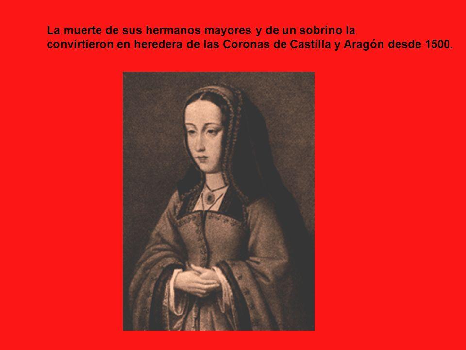 La muerte de sus hermanos mayores y de un sobrino la convirtieron en heredera de las Coronas de Castilla y Aragón desde 1500.