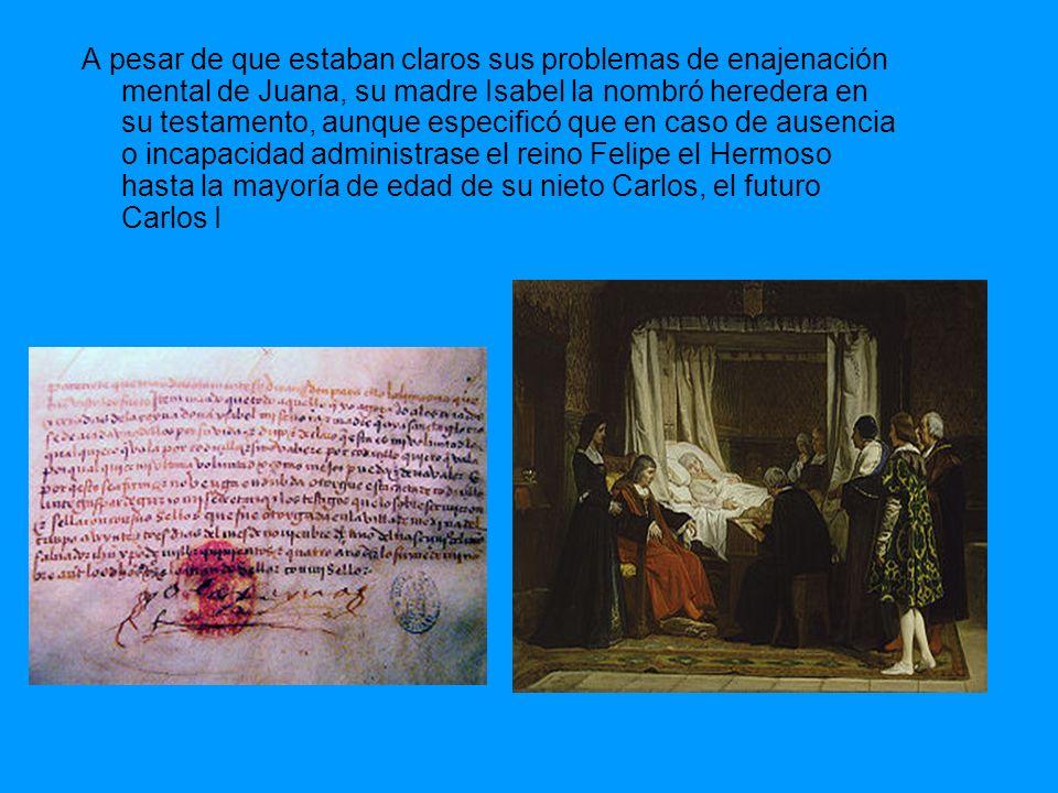 A pesar de que estaban claros sus problemas de enajenación mental de Juana, su madre Isabel la nombró heredera en su testamento, aunque especificó que
