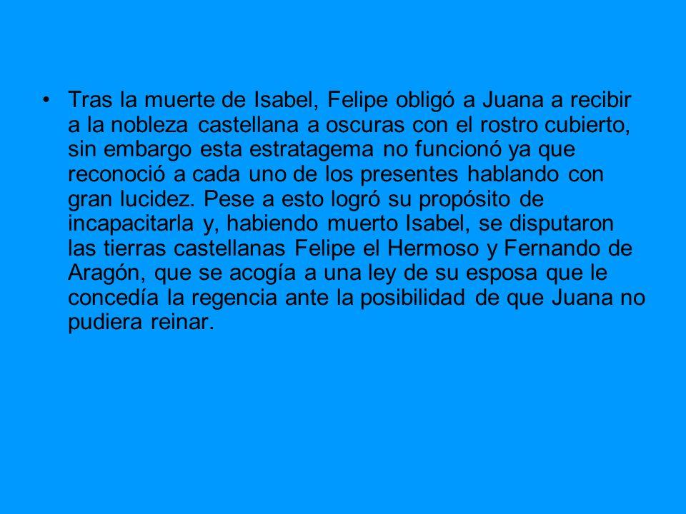 Tras la muerte de Isabel, Felipe obligó a Juana a recibir a la nobleza castellana a oscuras con el rostro cubierto, sin embargo esta estratagema no fu