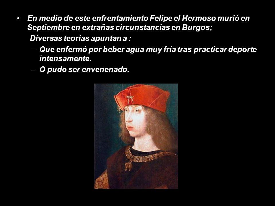 En medio de este enfrentamiento Felipe el Hermoso murió en Septiembre en extrañas circunstancias en Burgos; Diversas teorías apuntan a : –Que enfermó