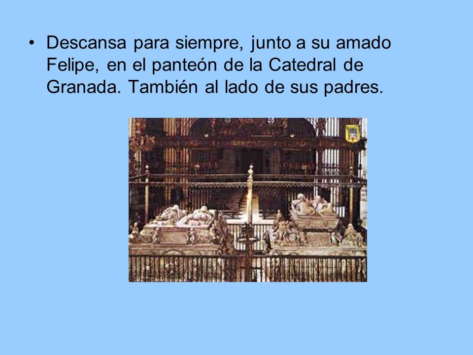 Descansa para siempre, junto a su amado Felipe, en el panteón de la Catedral de Granada. También al lado de sus padres.