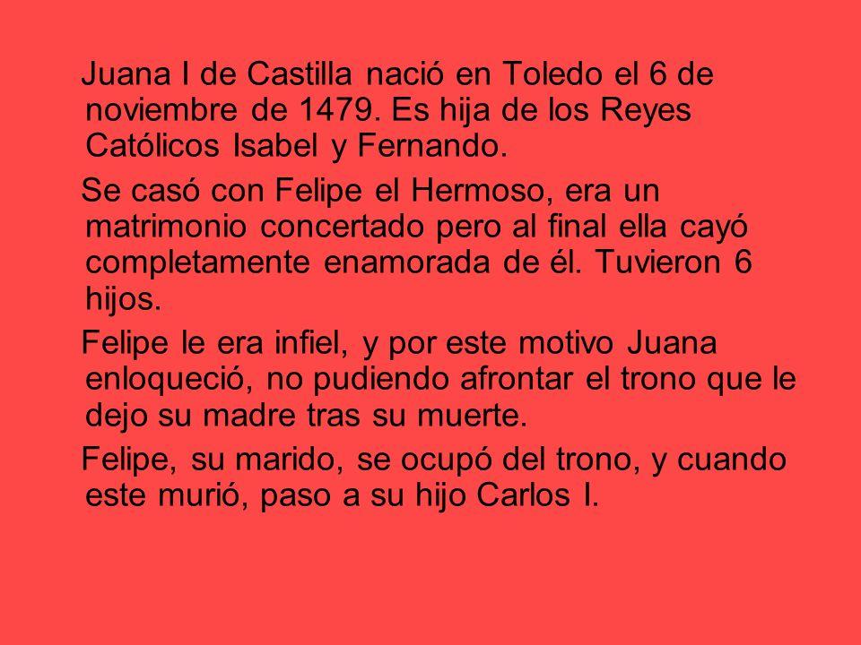 Juana I de Castilla nació en Toledo el 6 de noviembre de 1479. Es hija de los Reyes Católicos Isabel y Fernando. Se casó con Felipe el Hermoso, era un