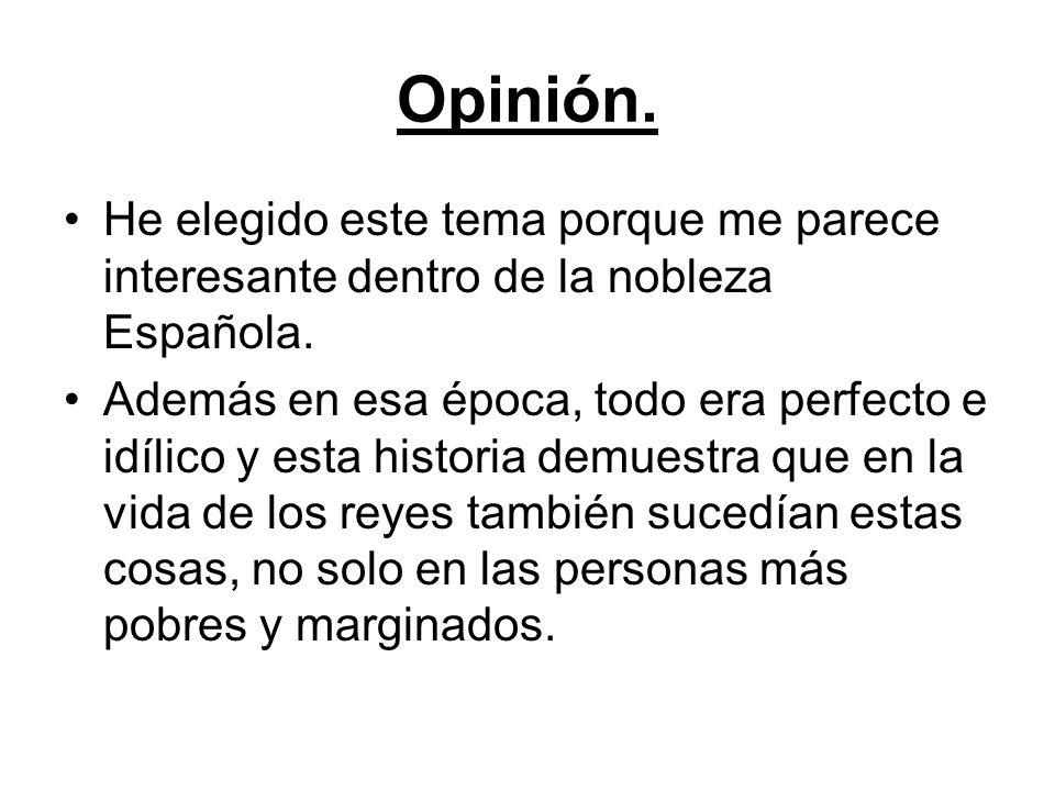 Opinión. He elegido este tema porque me parece interesante dentro de la nobleza Española. Además en esa época, todo era perfecto e idílico y esta hist