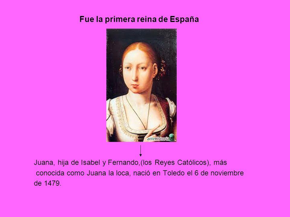 Juana, hija de Isabel y Fernando,(los Reyes Católicos), más conocida como Juana la loca, nació en Toledo el 6 de noviembre de 1479. Fue la primera rei