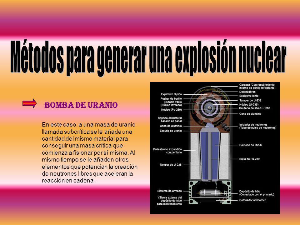 Bomba de Uranio En este caso, a una masa de uranio llamada subcrítica se le añade una cantidad del mismo material para conseguir una masa crítica que
