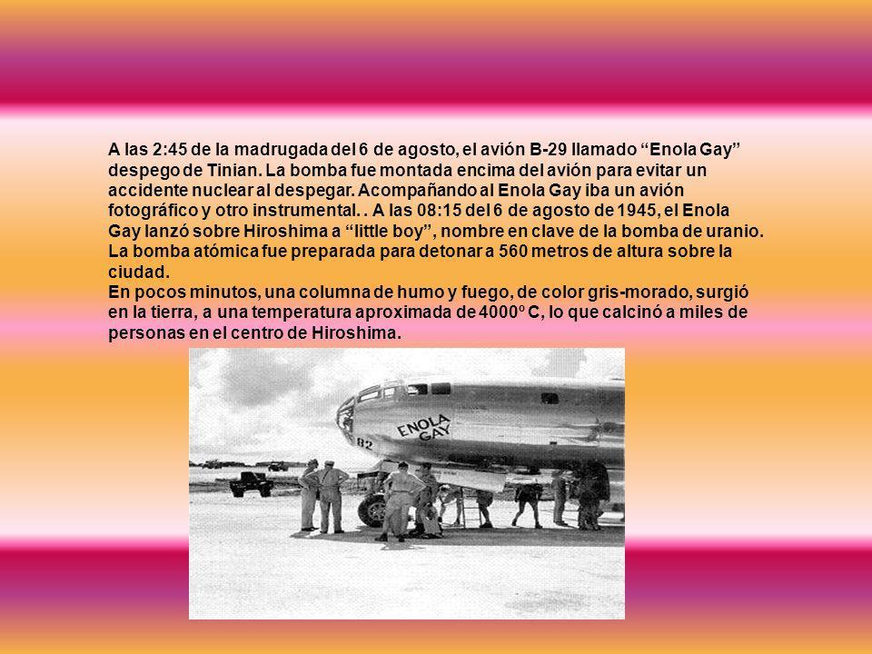 A las 2:45 de la madrugada del 6 de agosto, el avión B-29 llamado Enola Gay despego de Tinian. La bomba fue montada encima del avión para evitar un ac