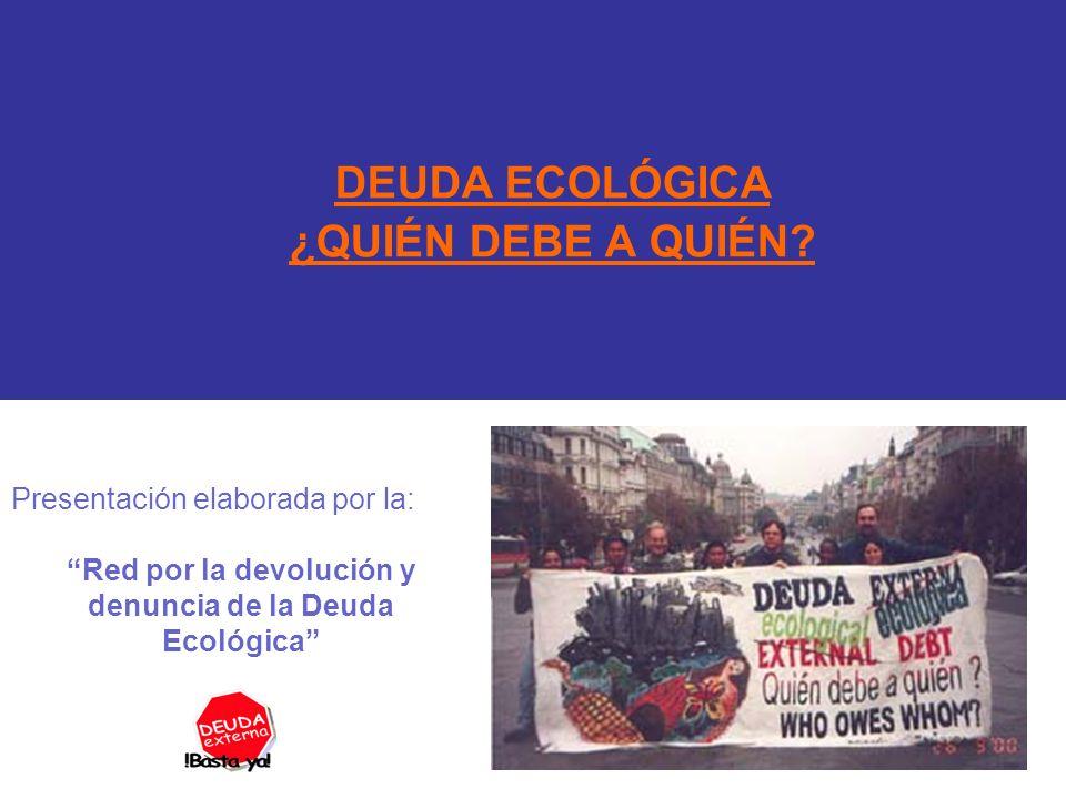 DEUDA ECOLÓGICA ¿QUIÉN DEBE A QUIÉN? Presentación elaborada por la: Red por la devolución y denuncia de la Deuda Ecológica