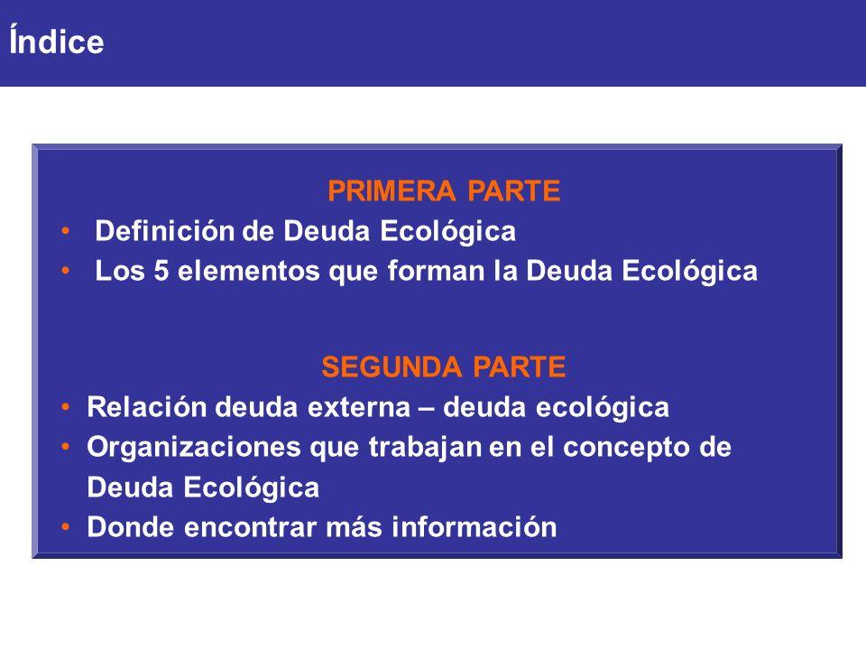 PRIMERA PARTE Definición de Deuda Ecológica Los 5 elementos que forman la Deuda Ecológica SEGUNDA PARTE Relación deuda externa – deuda ecológica Organizaciones que trabajan en el concepto de Deuda Ecológica Donde encontrar más información Índice