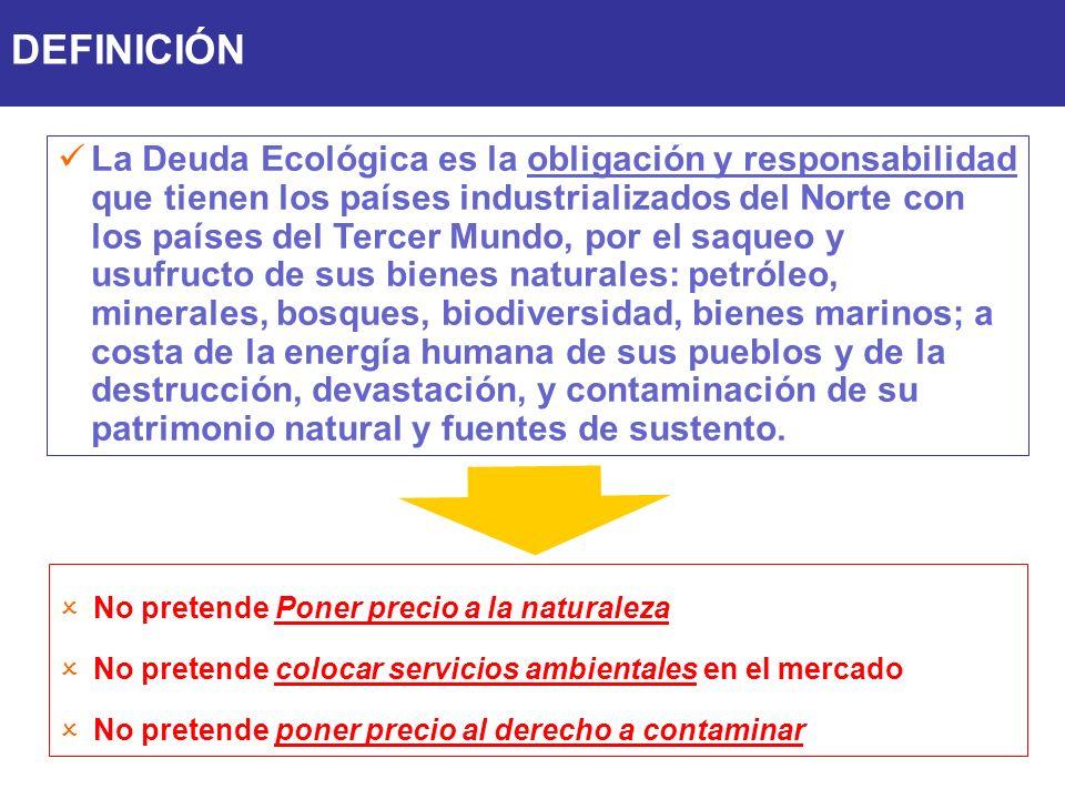 La Deuda Ecológica es la obligación y responsabilidad que tienen los países industrializados del Norte con los países del Tercer Mundo, por el saqueo