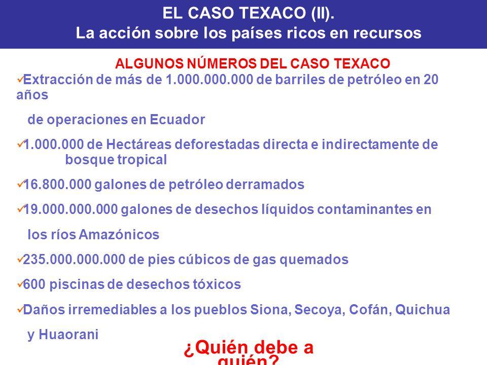 ¿Quién debe a quién? EL CASO TEXACO (II). La acción sobre los países ricos en recursos ALGUNOS NÚMEROS DEL CASO TEXACO Extracción de más de 1.000.000.