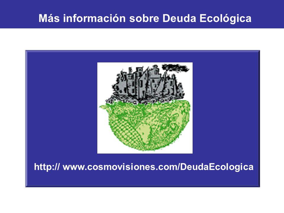 http:// www.cosmovisiones.com/DeudaEcologica Más información sobre Deuda Ecológica