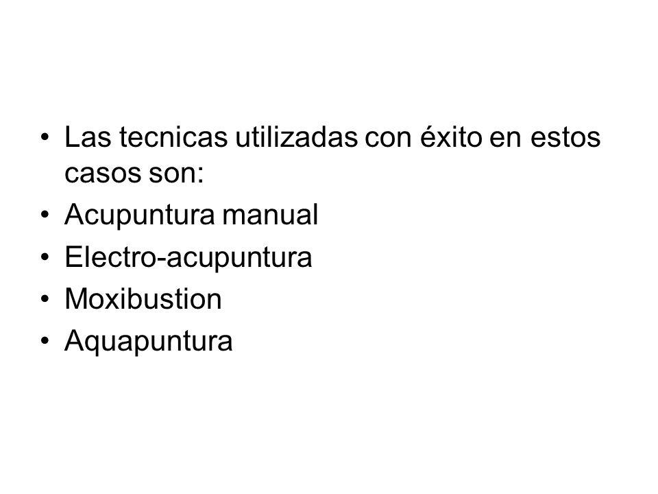 Las tecnicas utilizadas con éxito en estos casos son: Acupuntura manual Electro-acupuntura Moxibustion Aquapuntura