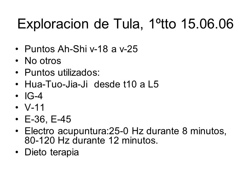 Exploracion de Tula, 1ºtto 15.06.06 Puntos Ah-Shi v-18 a v-25 No otros Puntos utilizados: Hua-Tuo-Jia-Ji desde t10 a L5 IG-4 V-11 E-36, E-45 Electro a