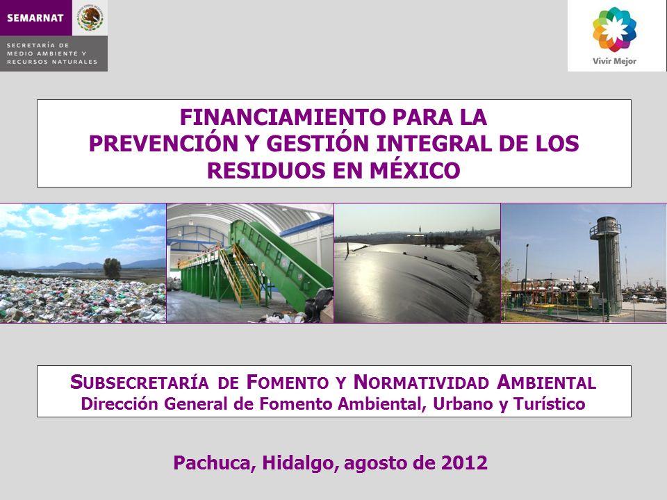 FINANCIAMIENTO PARA LA PREVENCIÓN Y GESTIÓN INTEGRAL DE LOS RESIDUOS EN MÉXICO Pachuca, Hidalgo, agosto de 2012 S UBSECRETARÍA DE F OMENTO Y N ORMATIV