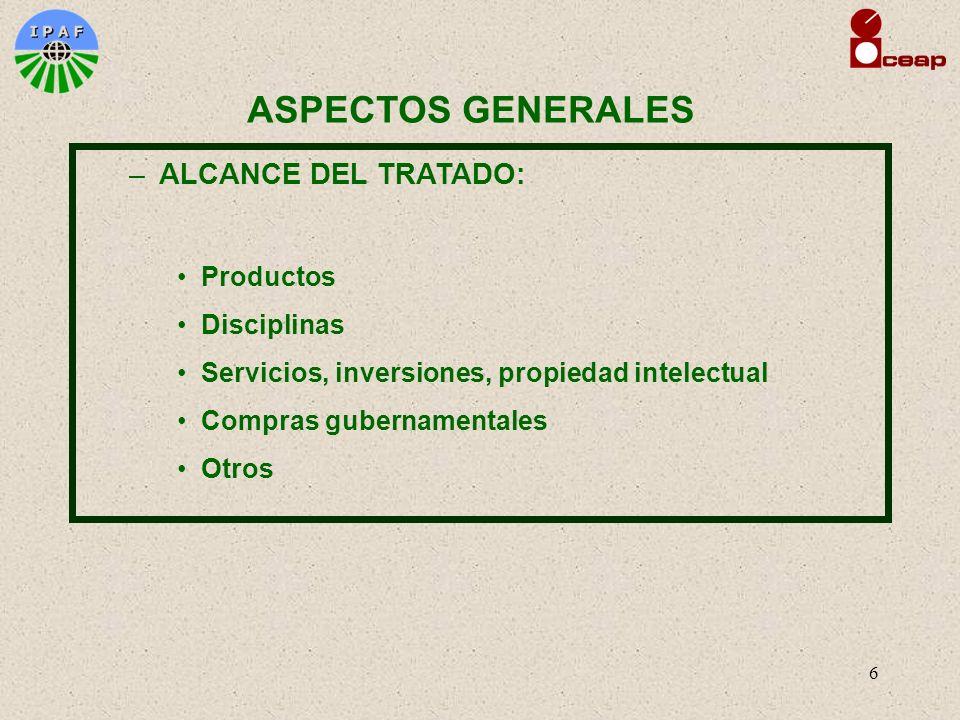 6 ASPECTOS GENERALES –ALCANCE DEL TRATADO: Productos Disciplinas Servicios, inversiones, propiedad intelectual Compras gubernamentales Otros