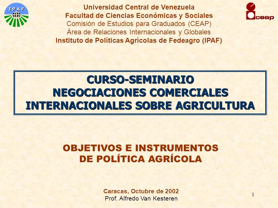 1 OBJETIVOS E INSTRUMENTOS DE POLÍTICA AGRÍCOLA Universidad Central de Venezuela Facultad de Ciencias Económicas y Sociales Comisión de Estudios para Graduados (CEAP) Área de Relaciones Internacionales y Globales Instituto de Políticas Agrícolas de Fedeagro (IPAF) CURSO-SEMINARIO NEGOCIACIONES COMERCIALES INTERNACIONALES SOBRE AGRICULTURA Caracas, Octubre de 2002 Prof.