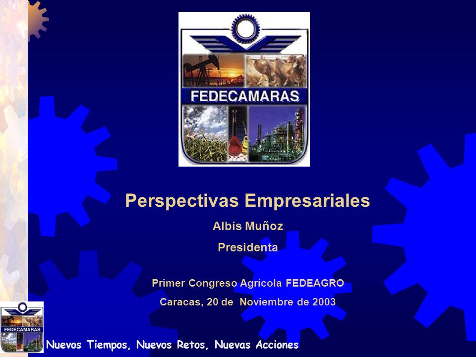 Nuevos Tiempos, Nuevos Retos, Nuevas Acciones Primer Congreso Agrícola FEDEAGRO Caracas, 20 de Noviembre de 2003 Perspectivas Empresariales Albis Muñoz Presidenta