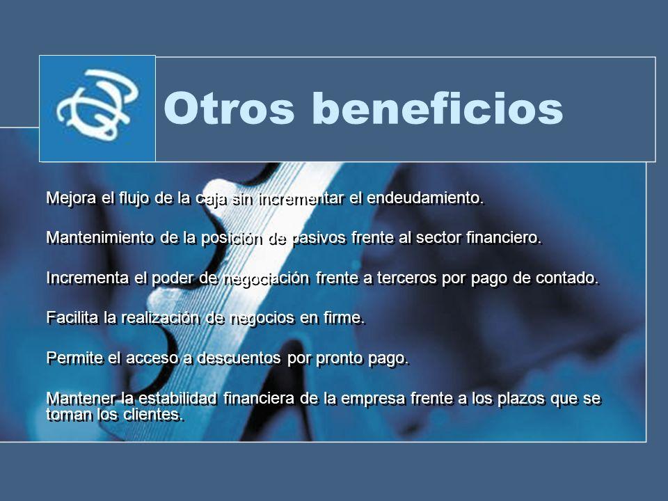 Otros beneficios Mejora el flujo de la caja sin incrementar el endeudamiento. Mantenimiento de la posición de pasivos frente al sector financiero. Inc
