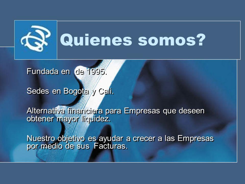 Quienes somos? Fundada en de 1995. Sedes en Bogota y Cali. Alternativa financiera para Empresas que deseen obtener mayor liquidez. Nuestro objetivo es