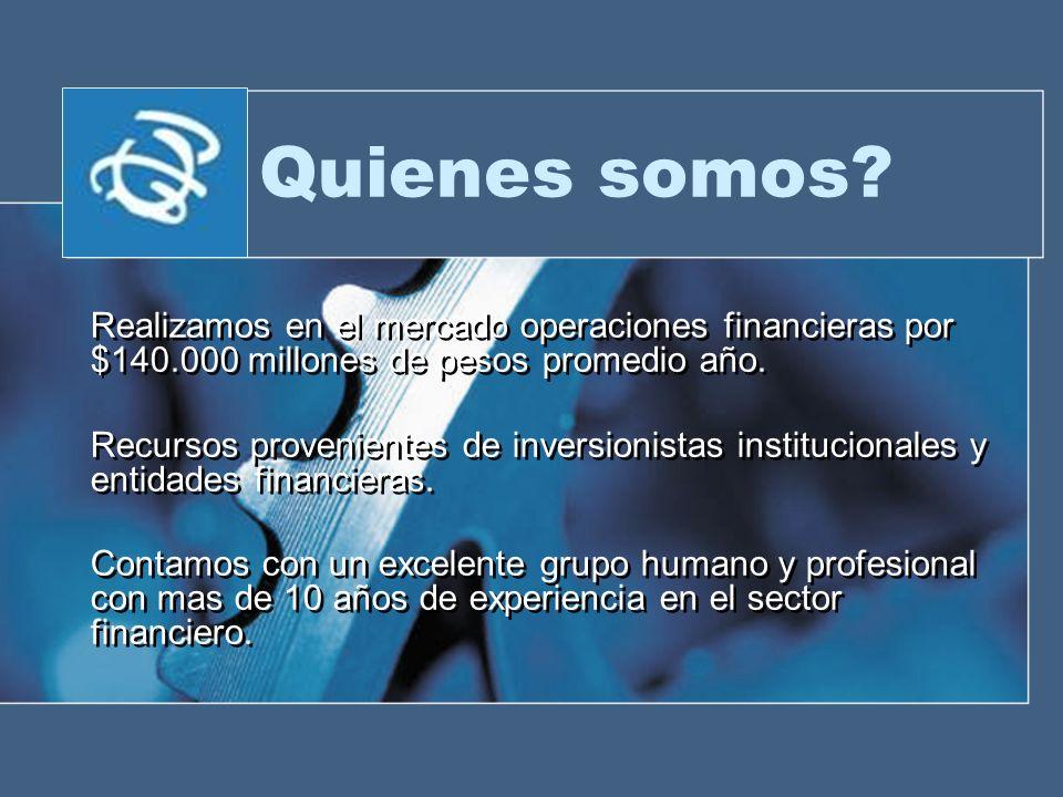 Quienes somos? Realizamos en el mercado operaciones financieras por $140.000 millones de pesos promedio año. Recursos provenientes de inversionistas i