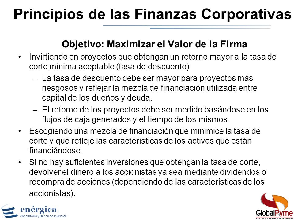 enérgica Consultoría y Banca de Inversión Principios de las Finanzas Corporativas Objetivo: Maximizar el Valor de la Firma Invirtiendo en proyectos que obtengan un retorno mayor a la tasa de corte mínima aceptable (tasa de descuento).