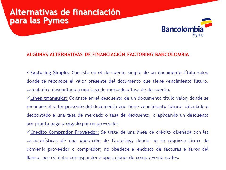 ALGUNAS ALTERNATIVAS DE FINANCIACIÓN FACTORING BANCOLOMBIA Factoring Simple: Consiste en el descuento simple de un documento título valor, donde se re