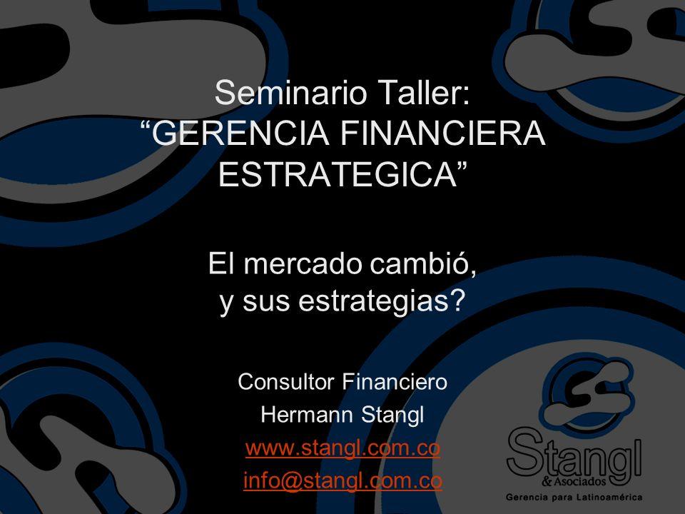 Seminario Taller: GERENCIA FINANCIERA ESTRATEGICA El mercado cambió, y sus estrategias? Consultor Financiero Hermann Stangl www.stangl.com.co info@sta