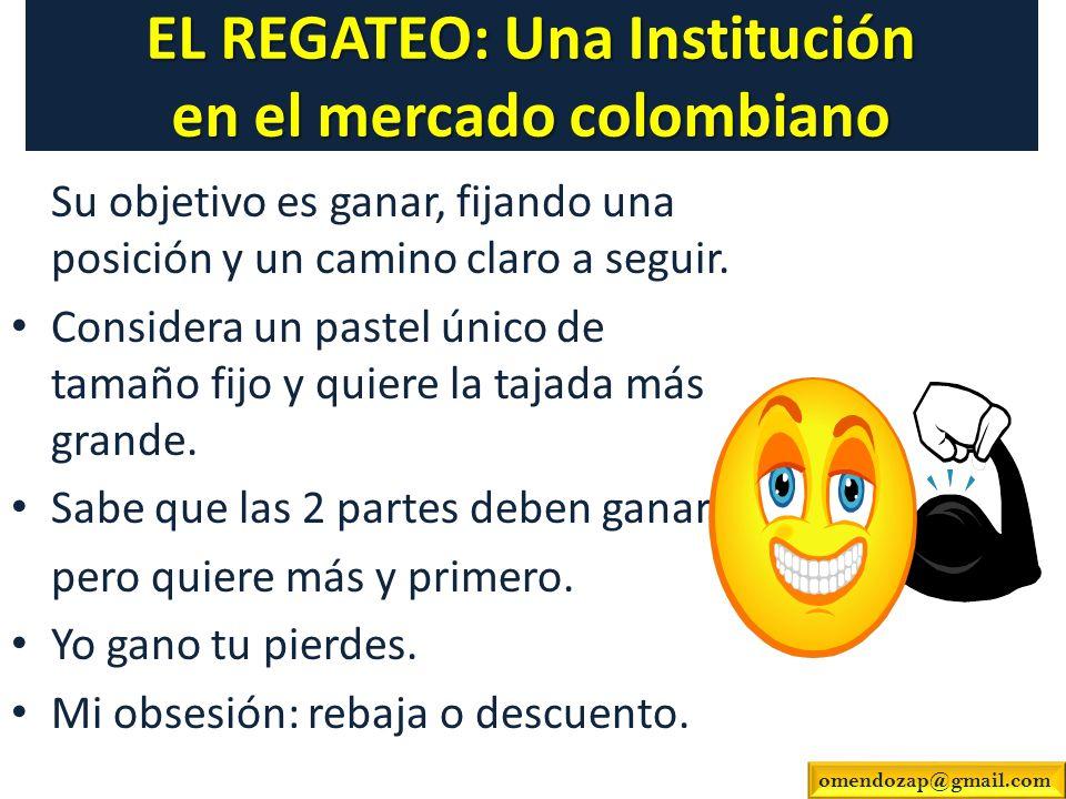 EL REGATEO: Una Institución en el mercado colombiano Su objetivo es ganar, fijando una posición y un camino claro a seguir. Considera un pastel único