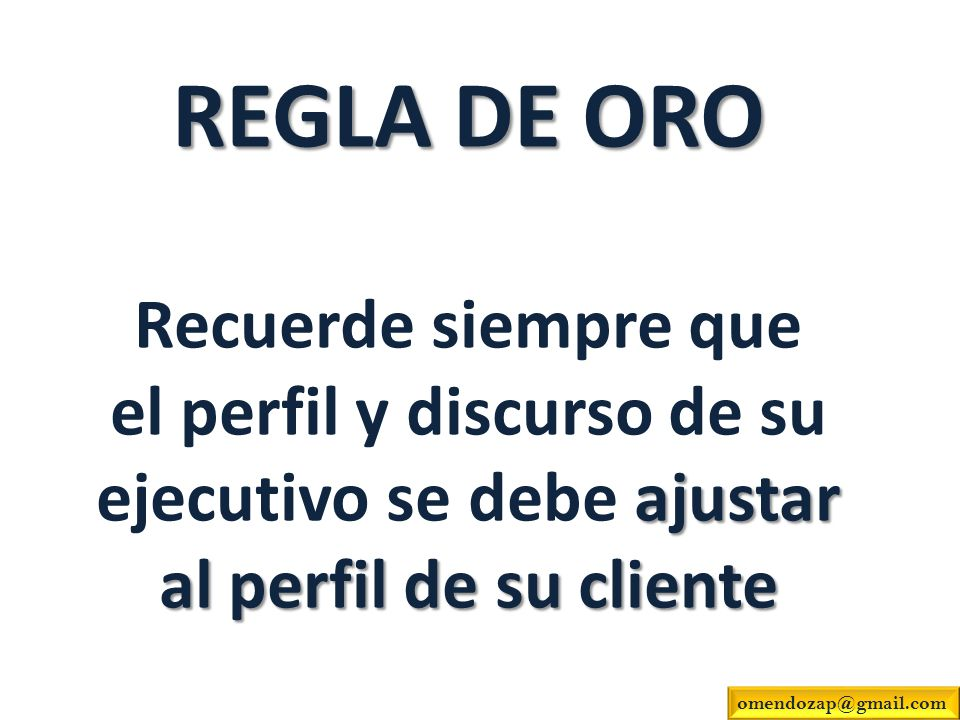REGLA DE ORO ajustar al perfil de su cliente REGLA DE ORO Recuerde siempre que el perfil y discurso de su ejecutivo se debe ajustar al perfil de su cl