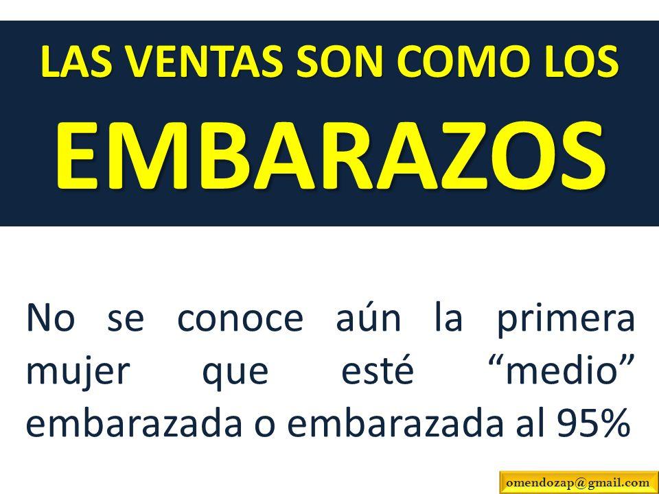 No se conoce aún la primera mujer que esté medio embarazada o embarazada al 95% LAS VENTAS SON COMO LOS EMBARAZOS omendozap@gmail.com