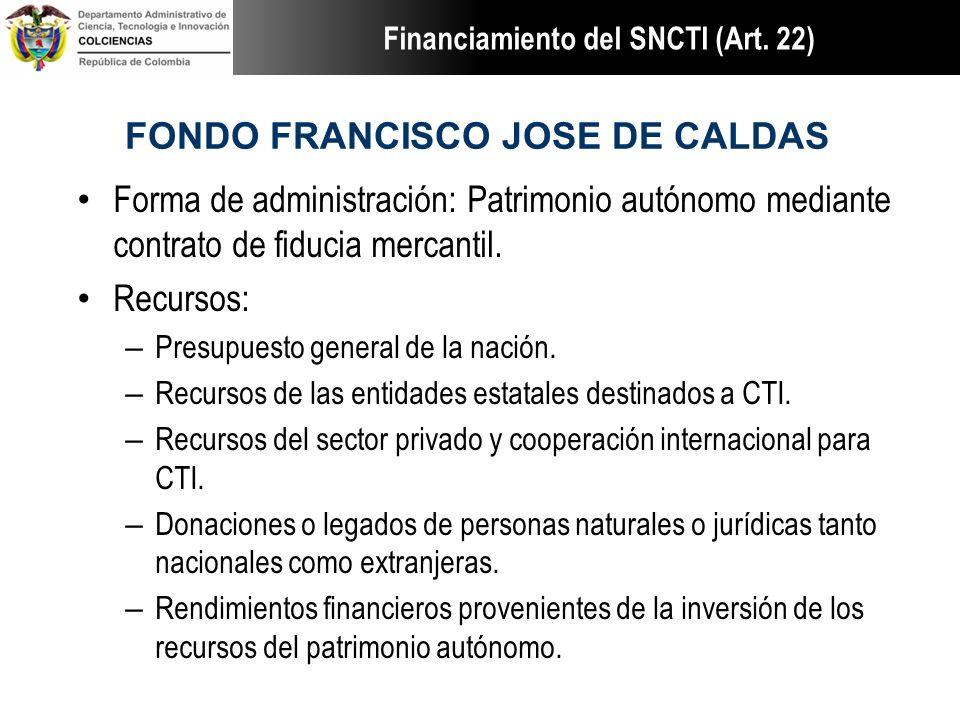 FONDO FRANCISCO JOSE DE CALDAS Forma de administración: Patrimonio autónomo mediante contrato de fiducia mercantil. Recursos: – Presupuesto general de