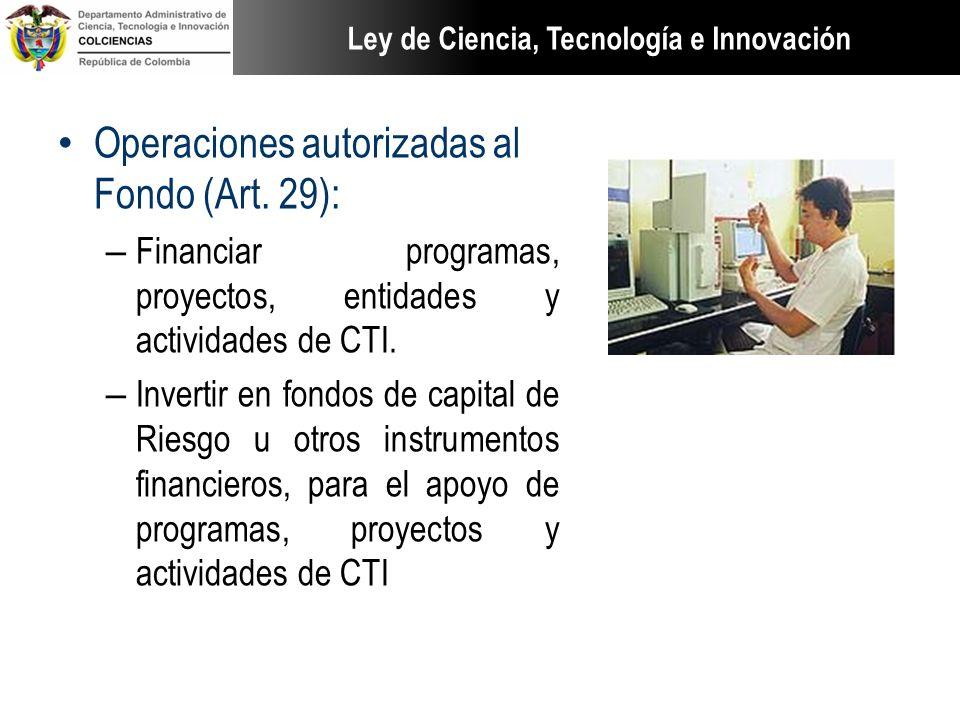 Operaciones autorizadas al Fondo (Art. 29): – Financiar programas, proyectos, entidades y actividades de CTI. – Invertir en fondos de capital de Riesg