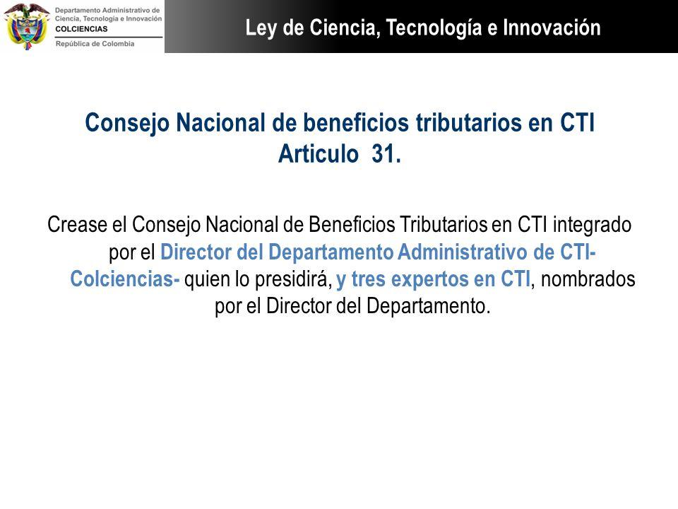 Consejo Nacional de beneficios tributarios en CTI Articulo 31. Crease el Consejo Nacional de Beneficios Tributarios en CTI integrado por el Director d