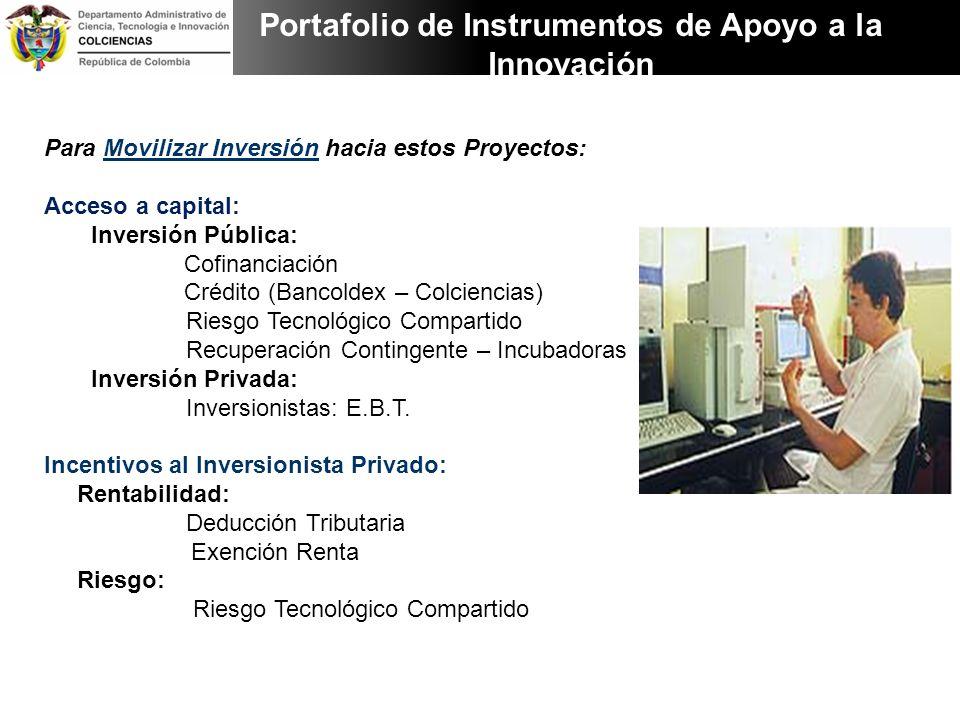 Para Movilizar Inversión hacia estos Proyectos: Acceso a capital: Inversión Pública: Cofinanciación Crédito (Bancoldex – Colciencias) Riesgo Tecnológi