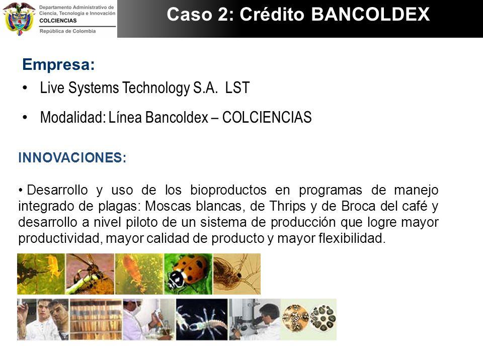 Empresa: Live Systems Technology S.A. LST Modalidad: Línea Bancoldex – COLCIENCIAS Caso 2: Crédito BANCOLDEX INNOVACIONES: Desarrollo y uso de los bio