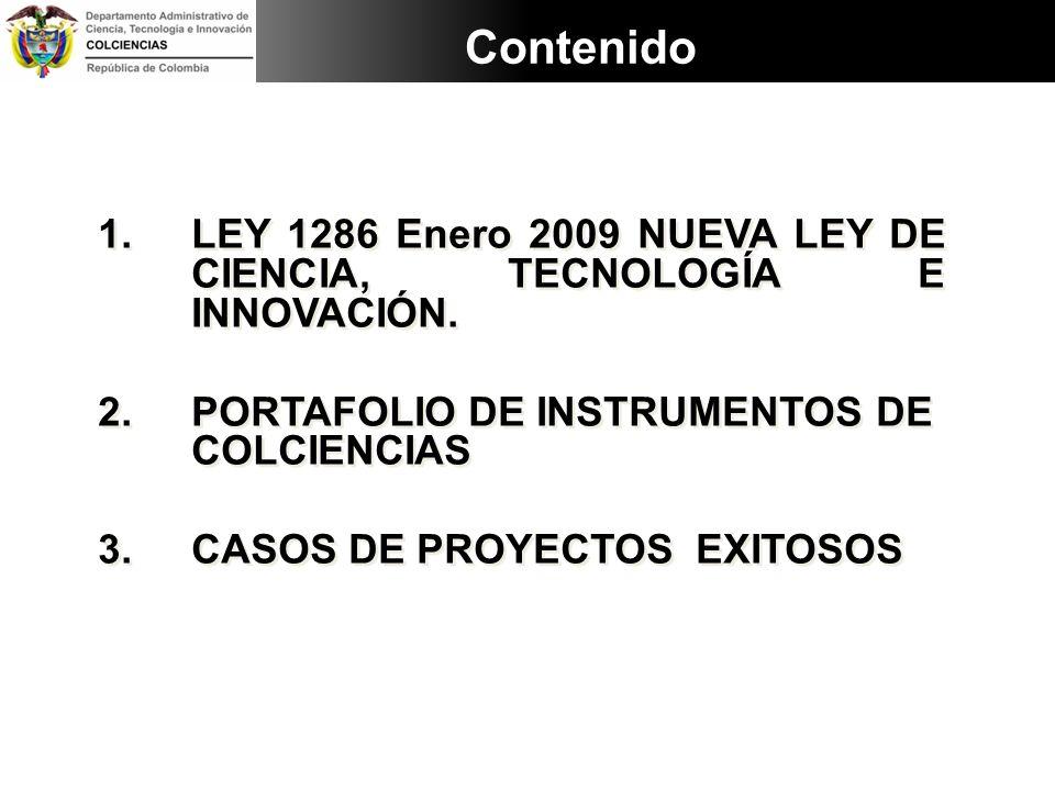 Contenido 1.LEY 1286 Enero 2009 NUEVA LEY DE CIENCIA, TECNOLOGÍA E INNOVACIÓN. 2.PORTAFOLIO DE INSTRUMENTOS DE COLCIENCIAS 3.CASOS DE PROYECTOS EXITOS