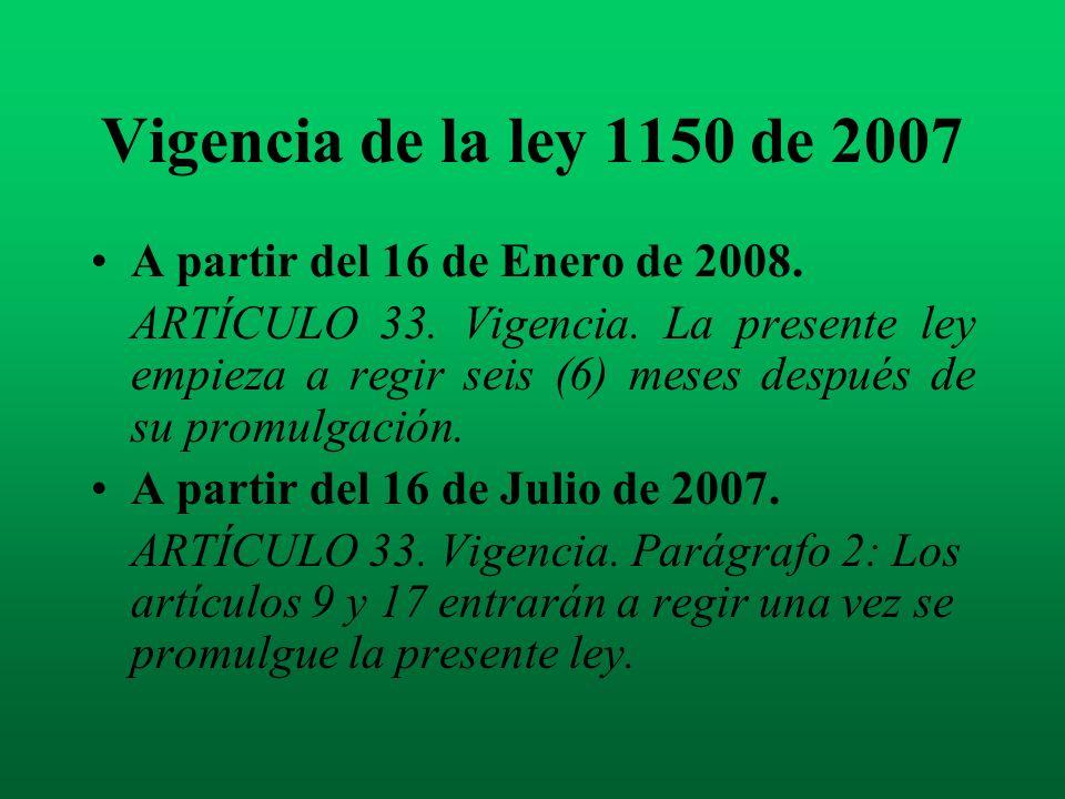 Vigencia de la ley 1150 de 2007 A partir del 16 de Enero de 2008. ARTÍCULO 33. Vigencia. La presente ley empieza a regir seis (6) meses después de su