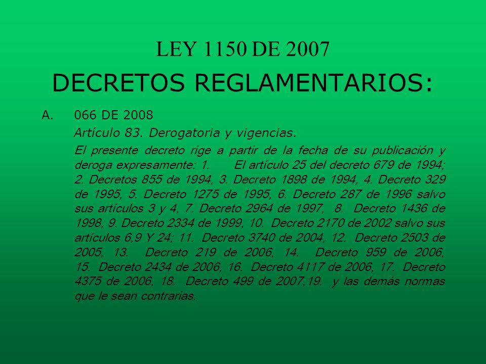 LEY 1150 DE 2007 DECRETOS REGLAMENTARIOS: A.066 DE 2008 Artículo 83. Derogatoria y vigencias. El presente decreto rige a partir de la fecha de su publ