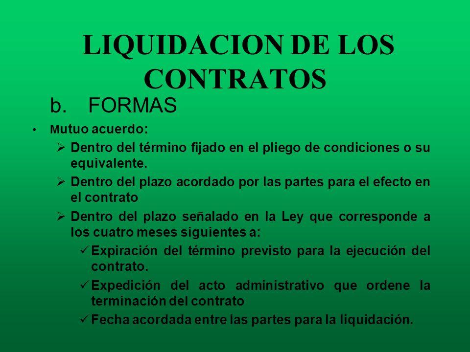 LIQUIDACION DE LOS CONTRATOS b. FORMAS M utuo acuerdo: Dentro del término fijado en el pliego de condiciones o su equivalente. Dentro del plazo acorda