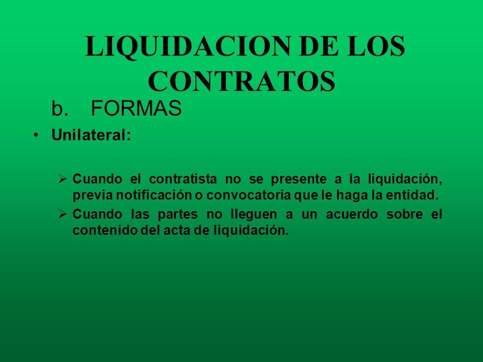 LIQUIDACION DE LOS CONTRATOS b. FORMAS Unilateral: Cuando el contratista no se presente a la liquidación, previa notificación o convocatoria que le ha