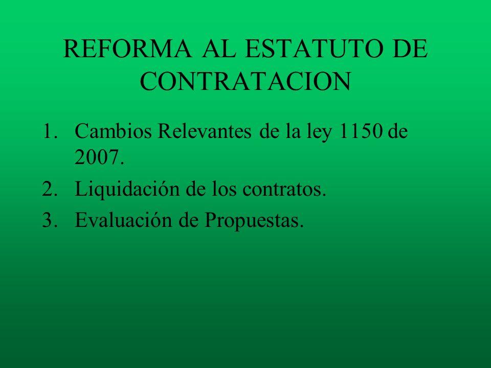REFORMA AL ESTATUTO DE CONTRATACION 1.Cambios Relevantes de la ley 1150 de 2007. 2.Liquidación de los contratos. 3.Evaluación de Propuestas.