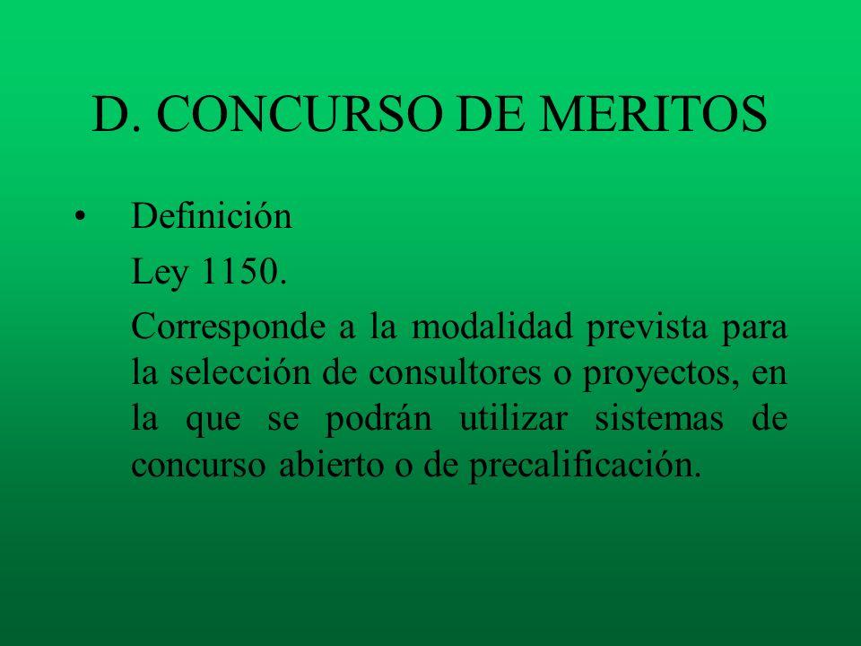 D. CONCURSO DE MERITOS Definición Ley 1150. Corresponde a la modalidad prevista para la selección de consultores o proyectos, en la que se podrán util