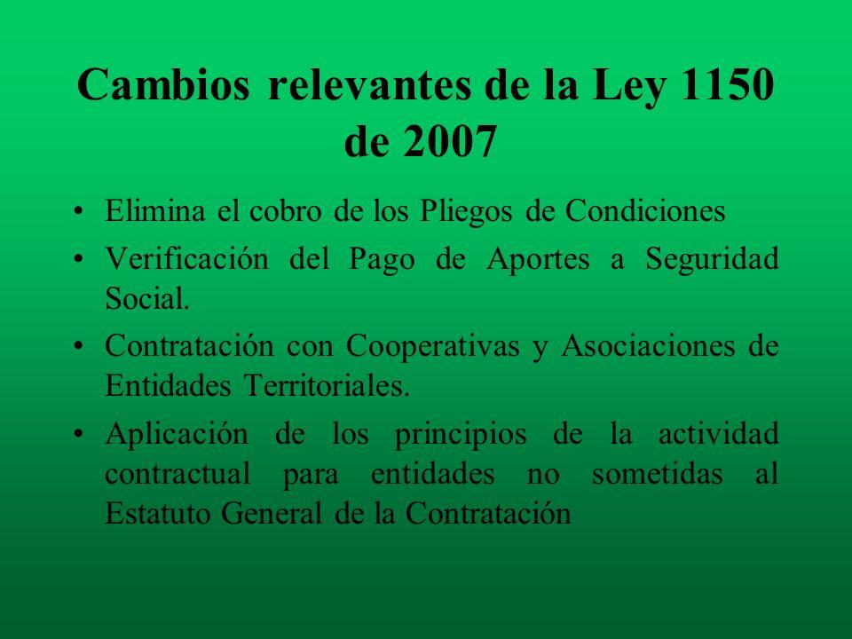 Cambios relevantes de la Ley 1150 de 2007 Elimina el cobro de los Pliegos de Condiciones Verificación del Pago de Aportes a Seguridad Social. Contrata