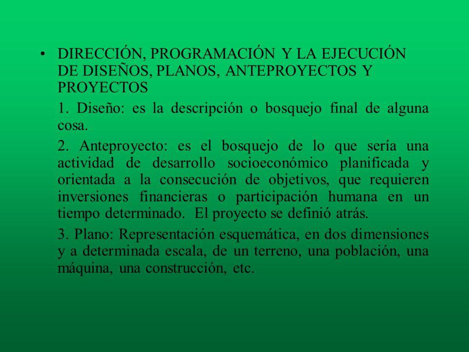 DIRECCIÓN, PROGRAMACIÓN Y LA EJECUCIÓN DE DISEÑOS, PLANOS, ANTEPROYECTOS Y PROYECTOS 1. Diseño: es la descripción o bosquejo final de alguna cosa. 2.